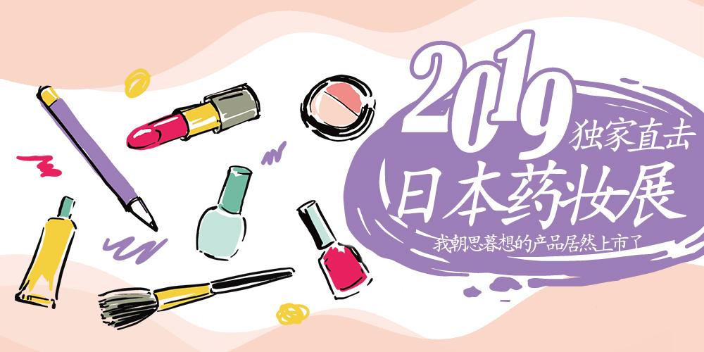 2019独家直击日本药妆展,我朝思暮想的产品居然上市了!!!!